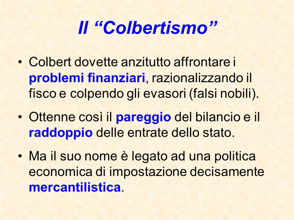 Il Colbertismo Colbert dovette anzitutto affrontare i problemi finanziari, razionalizzando il fisco e colpendo gli evasori (falsi nobili).
