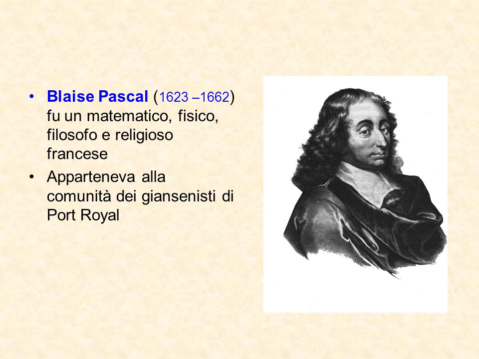 Blaise Pascal (1623 –1662) fu un matematico, fisico, filosofo e religioso francese