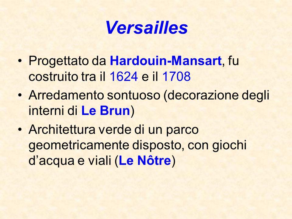Versailles Progettato da Hardouin-Mansart, fu costruito tra il 1624 e il 1708. Arredamento sontuoso (decorazione degli interni di Le Brun)