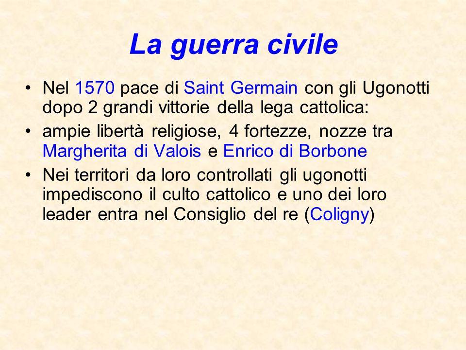 La guerra civile Nel 1570 pace di Saint Germain con gli Ugonotti dopo 2 grandi vittorie della lega cattolica: