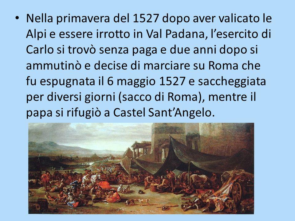 Nella primavera del 1527 dopo aver valicato le Alpi e essere irrotto in Val Padana, l'esercito di Carlo si trovò senza paga e due anni dopo si ammutinò e decise di marciare su Roma che fu espugnata il 6 maggio 1527 e saccheggiata per diversi giorni (sacco di Roma), mentre il papa si rifugiò a Castel Sant'Angelo.