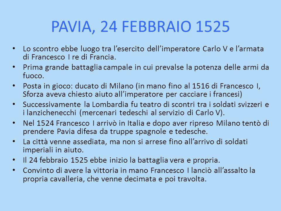 PAVIA, 24 FEBBRAIO 1525 Lo scontro ebbe luogo tra l'esercito dell'imperatore Carlo V e l'armata di Francesco I re di Francia.