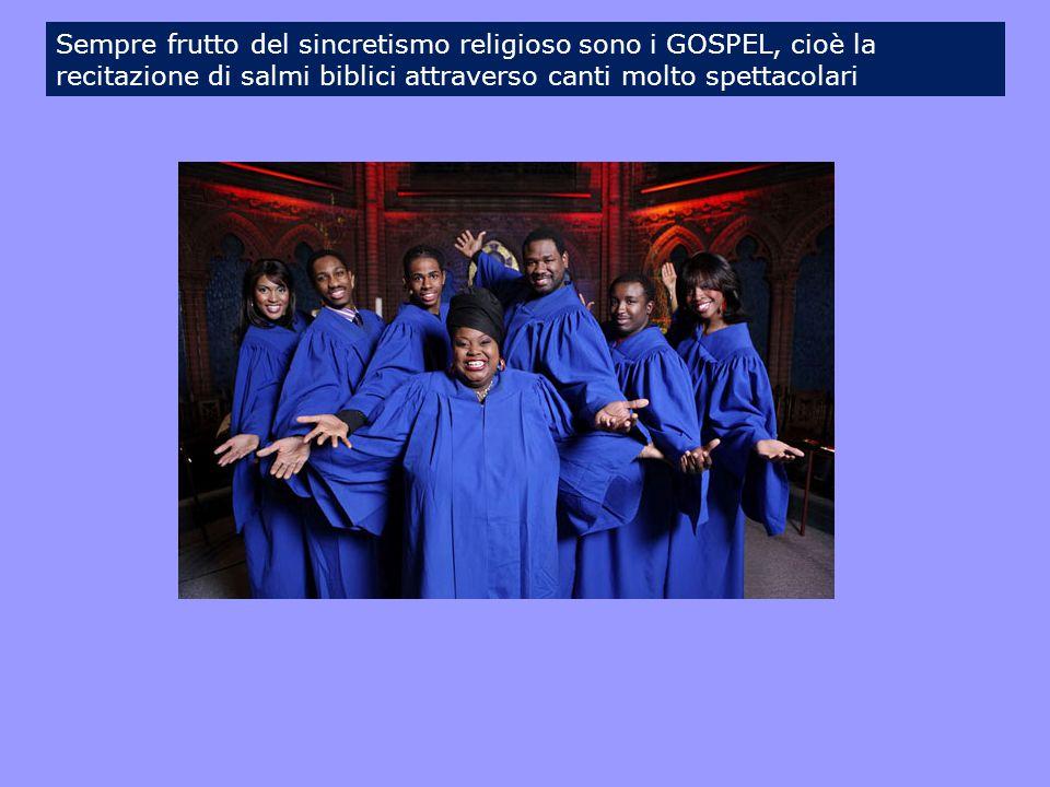 Sempre frutto del sincretismo religioso sono i GOSPEL, cioè la recitazione di salmi biblici attraverso canti molto spettacolari