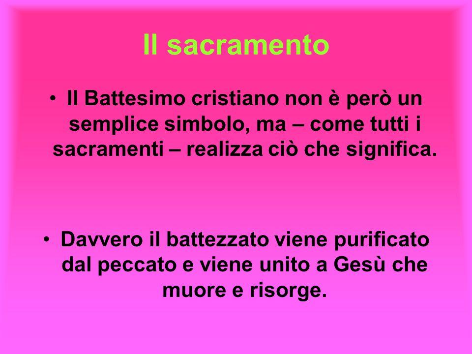 Il sacramento Il Battesimo cristiano non è però un semplice simbolo, ma – come tutti i sacramenti – realizza ciò che significa.
