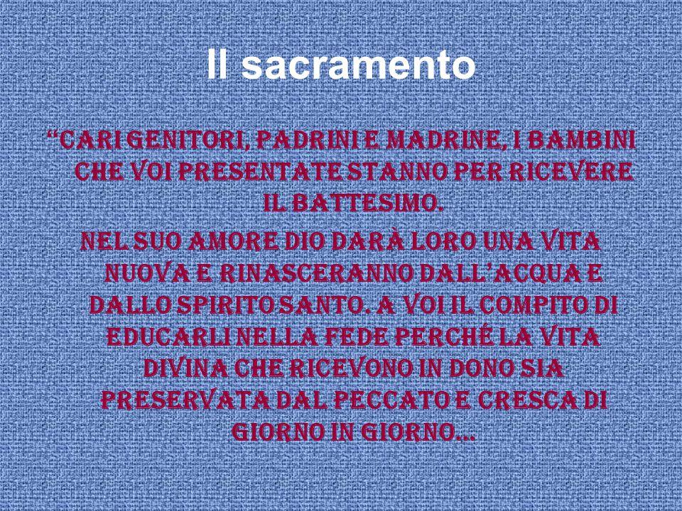 Il sacramento Cari genitori, padrini e madrine, i bambini che voi presentate stanno per ricevere il Battesimo.