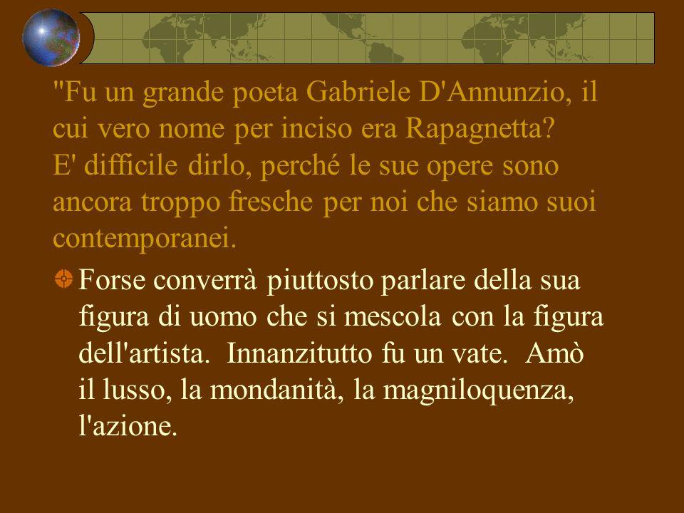 Fu un grande poeta Gabriele D Annunzio, il cui vero nome per inciso era Rapagnetta E difficile dirlo, perché le sue opere sono ancora troppo fresche per noi che siamo suoi contemporanei.