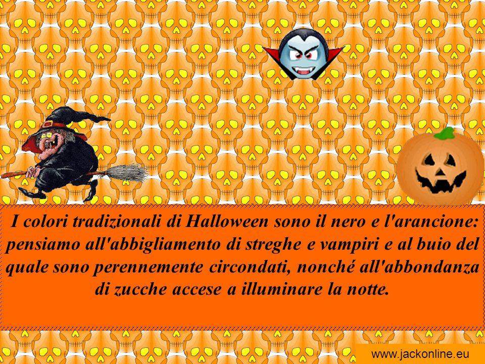 I colori tradizionali di Halloween sono il nero e l arancione: pensiamo all abbigliamento di streghe e vampiri e al buio del quale sono perennemente circondati, nonché all abbondanza di zucche accese a illuminare la notte.