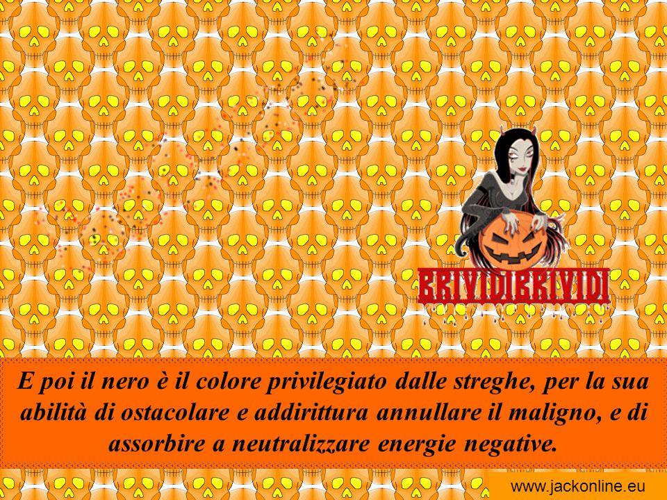 E poi il nero è il colore privilegiato dalle streghe, per la sua abilità di ostacolare e addirittura annullare il maligno, e di assorbire a neutralizzare energie negative.