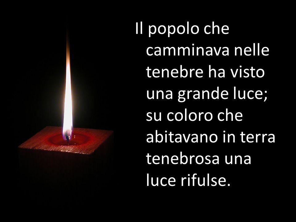 Il popolo che camminava nelle tenebre ha visto una grande luce; su coloro che abitavano in terra tenebrosa una luce rifulse.