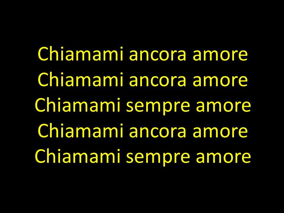 Chiamami ancora amore Chiamami ancora amore Chiamami sempre amore Chiamami ancora amore Chiamami sempre amore