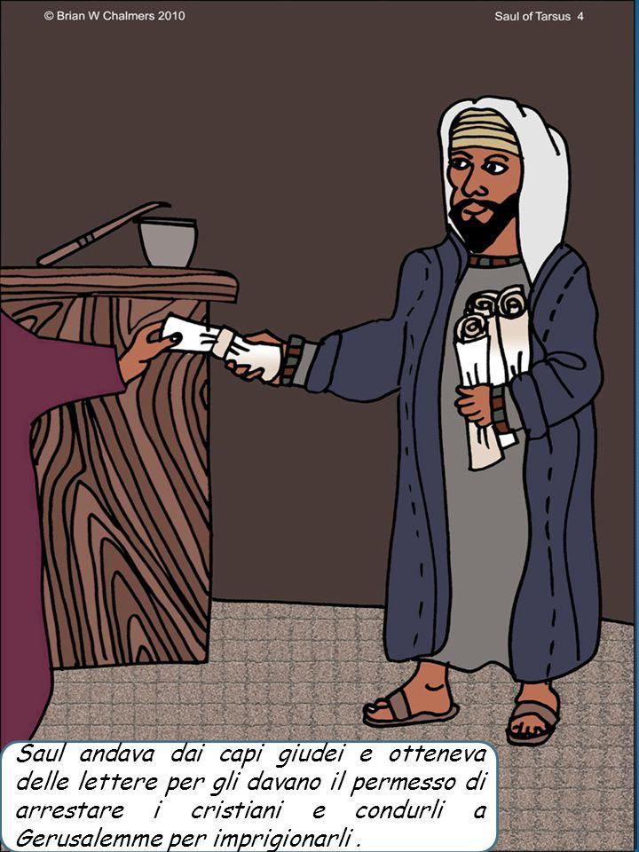Saul andava dai capi giudei e otteneva delle lettere per gli davano il permesso di arrestare i cristiani e condurli a Gerusalemme per imprigionarli .