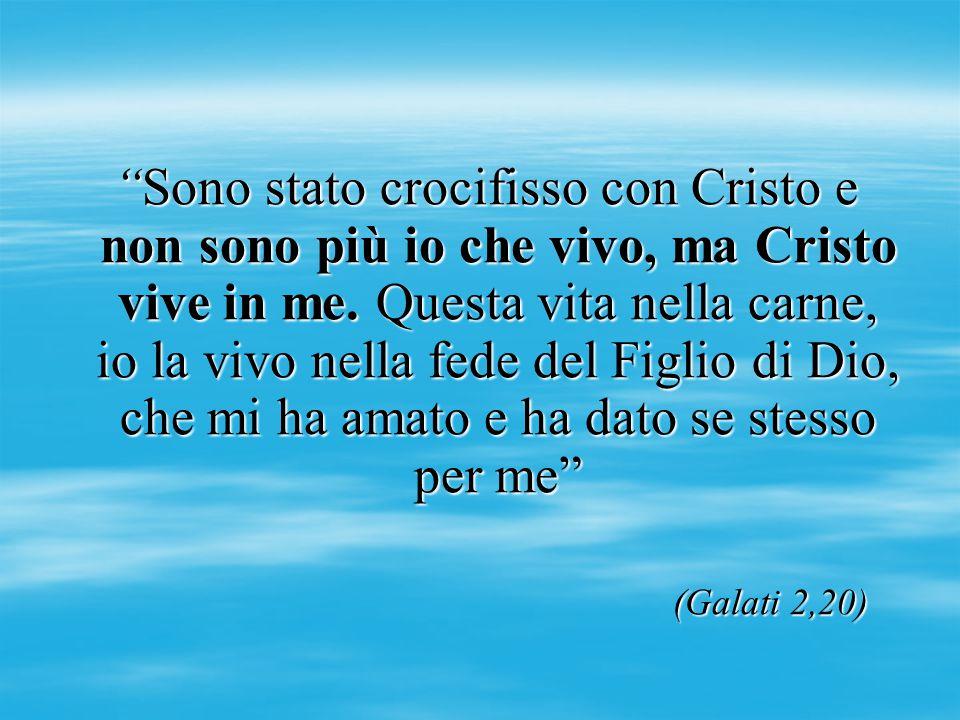 Sono stato crocifisso con Cristo e non sono più io che vivo, ma Cristo vive in me. Questa vita nella carne, io la vivo nella fede del Figlio di Dio, che mi ha amato e ha dato se stesso per me