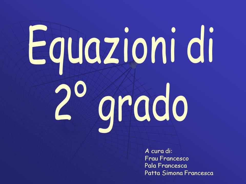 Equazioni di 2° grado A cura di: Frau Francesco Pala Francesca