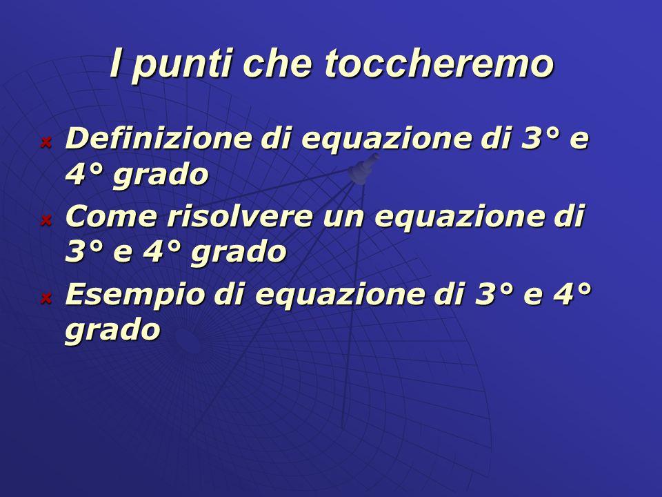 I punti che toccheremo Definizione di equazione di 3° e 4° grado
