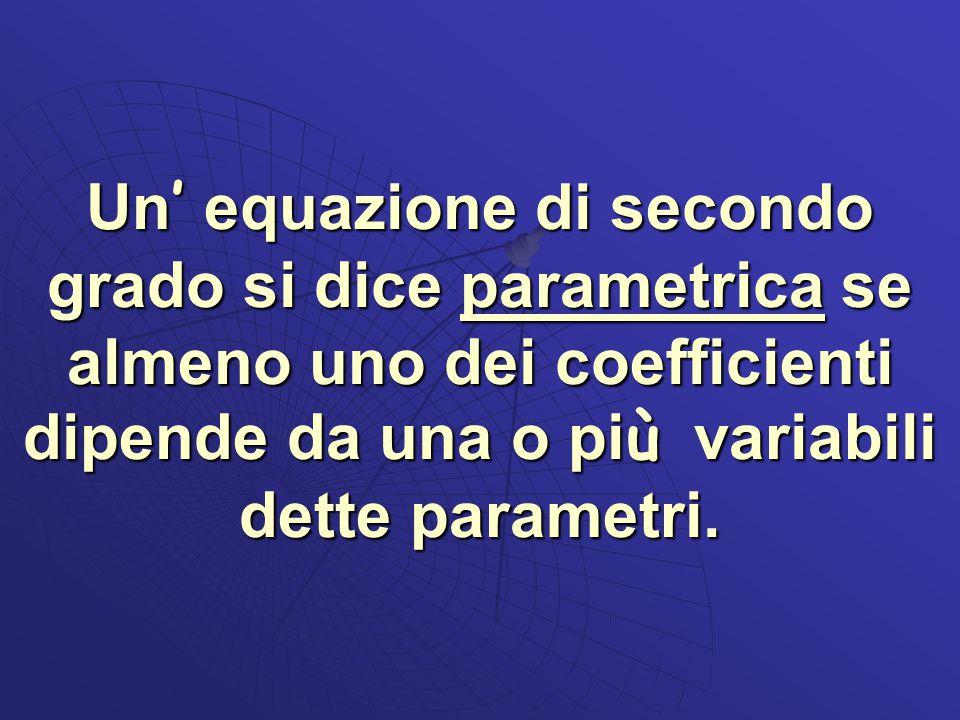 Un' equazione di secondo grado si dice parametrica se almeno uno dei coefficienti dipende da una o più variabili dette parametri.