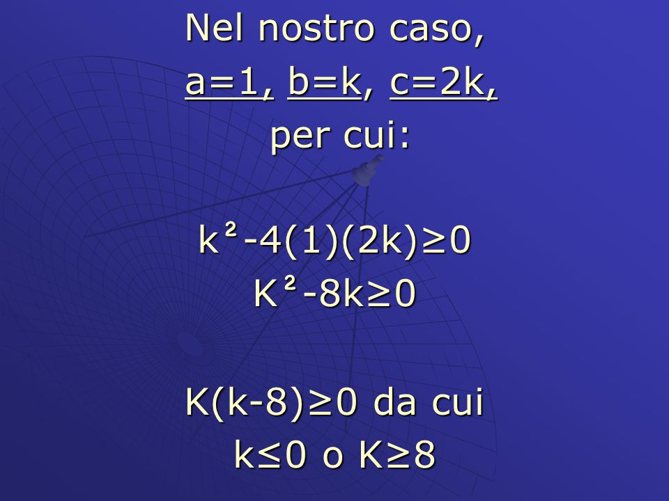 Nel nostro caso, a=1, b=k, c=2k, per cui: k²-4(1)(2k)≥0 K²-8k≥0 K(k-8)≥0 da cui k≤0 o K≥8