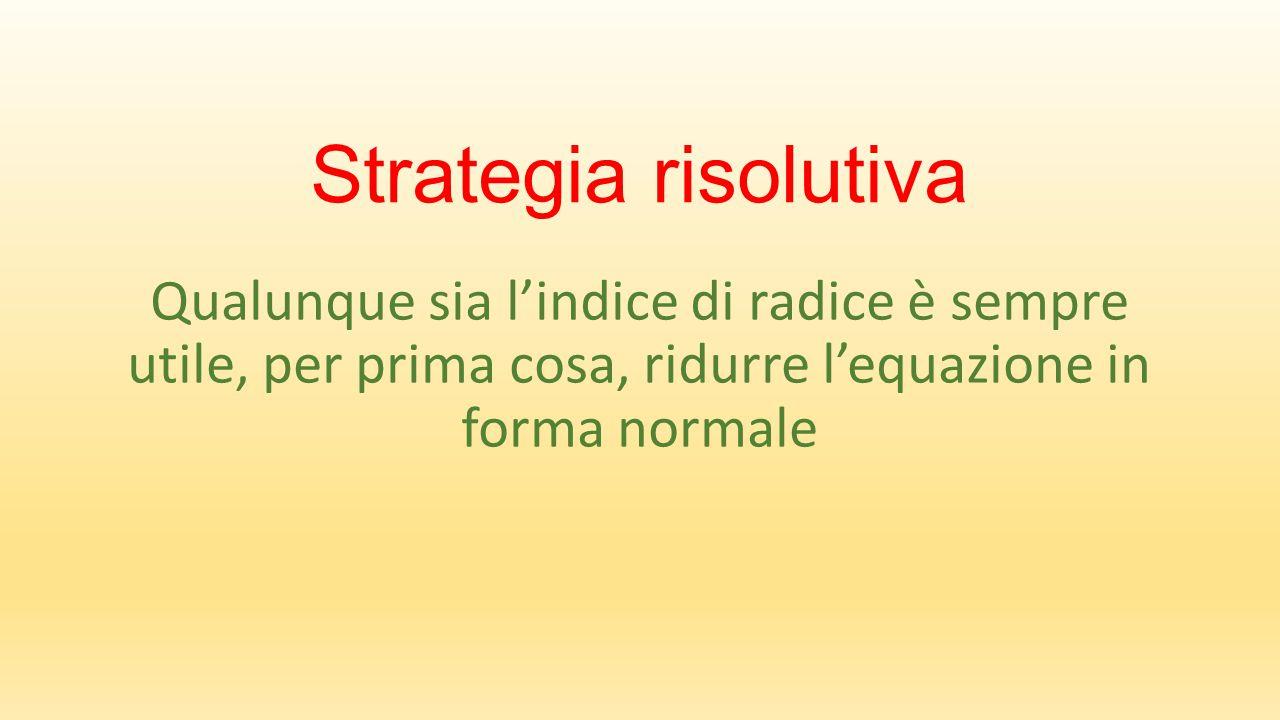 Strategia risolutiva Qualunque sia l'indice di radice è sempre utile, per prima cosa, ridurre l'equazione in forma normale.