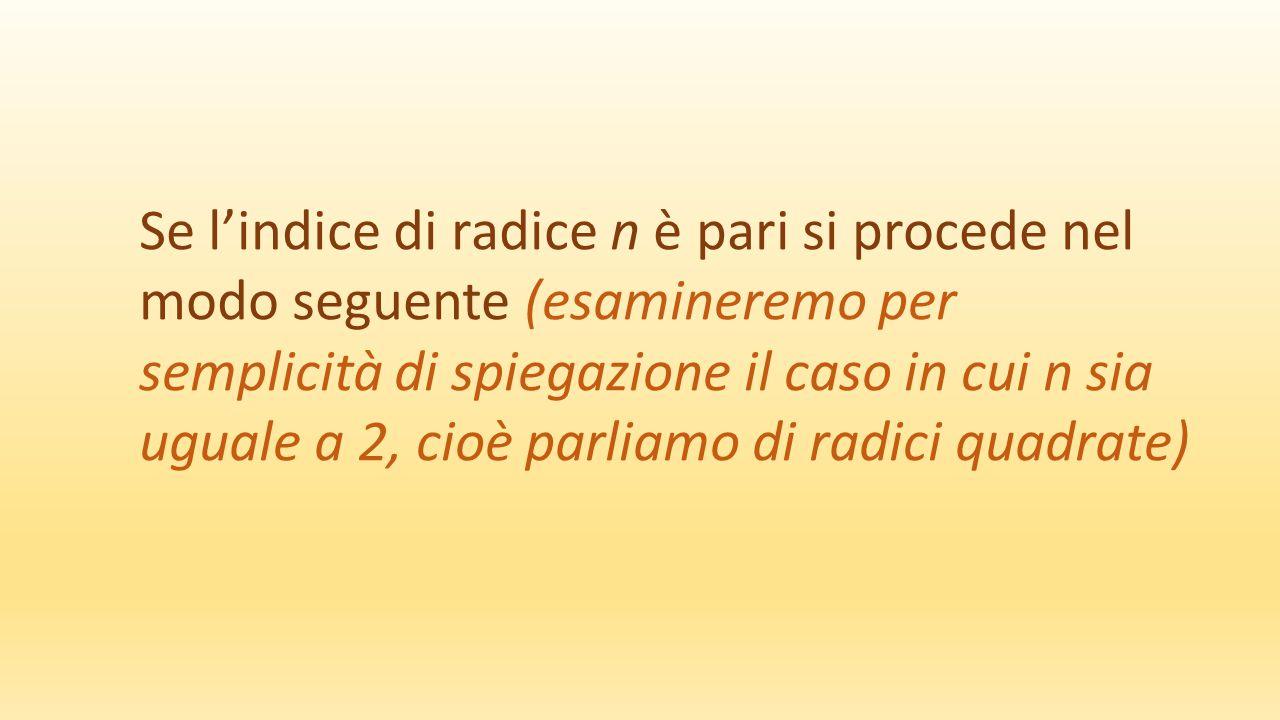 Se l'indice di radice n è pari si procede nel modo seguente (esamineremo per semplicità di spiegazione il caso in cui n sia uguale a 2, cioè parliamo di radici quadrate)