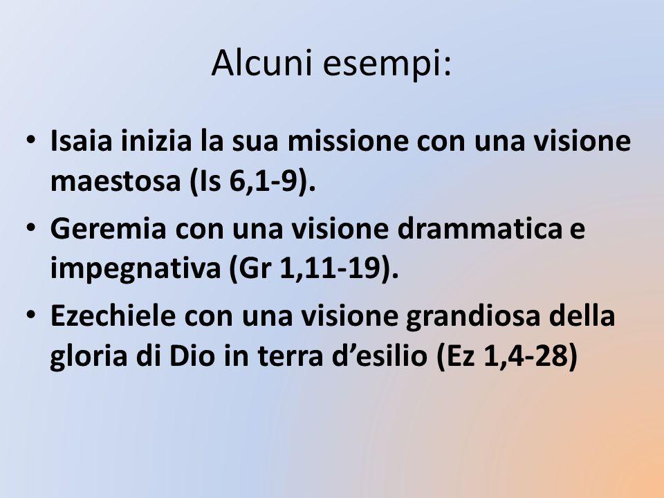Alcuni esempi: Isaia inizia la sua missione con una visione maestosa (Is 6,1-9). Geremia con una visione drammatica e impegnativa (Gr 1,11-19).