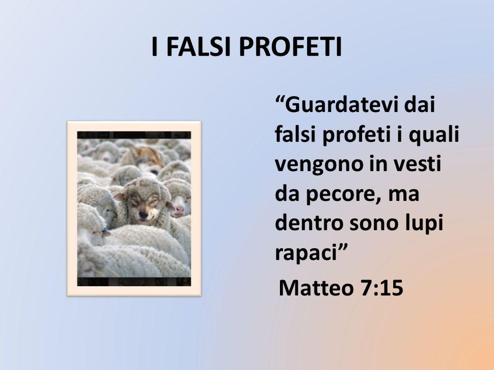 I FALSI PROFETI Guardatevi dai falsi profeti i quali vengono in vesti da pecore, ma dentro sono lupi rapaci