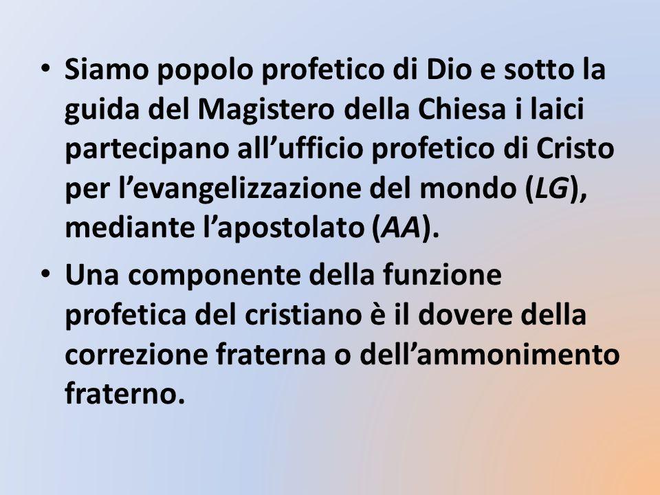 Siamo popolo profetico di Dio e sotto la guida del Magistero della Chiesa i laici partecipano all'ufficio profetico di Cristo per l'evangelizzazione del mondo (LG), mediante l'apostolato (AA).