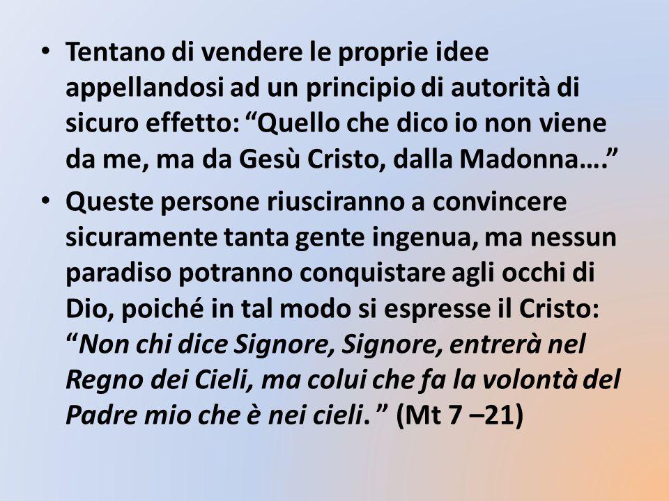 Tentano di vendere le proprie idee appellandosi ad un principio di autorità di sicuro effetto: Quello che dico io non viene da me, ma da Gesù Cristo, dalla Madonna….
