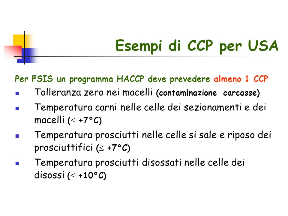 Esempi di CCP per USA Per FSIS un programma HACCP deve prevedere almeno 1 CCP. Tolleranza zero nei macelli (contaminazione carcasse)