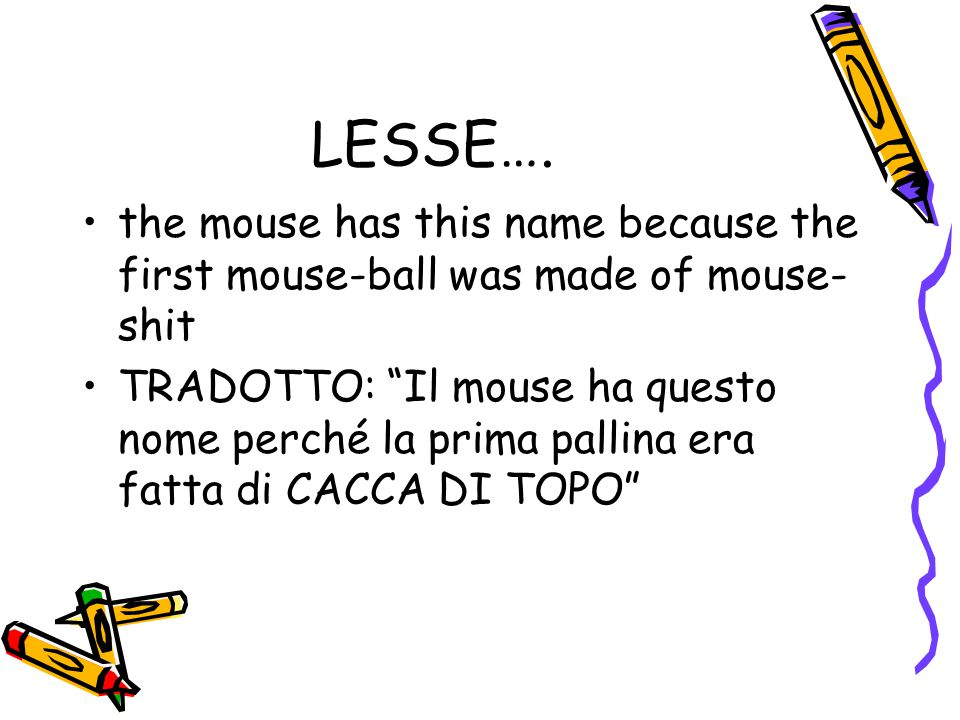 LESSE…. the mouse has this name because the first mouse-ball was made of mouse-shit.
