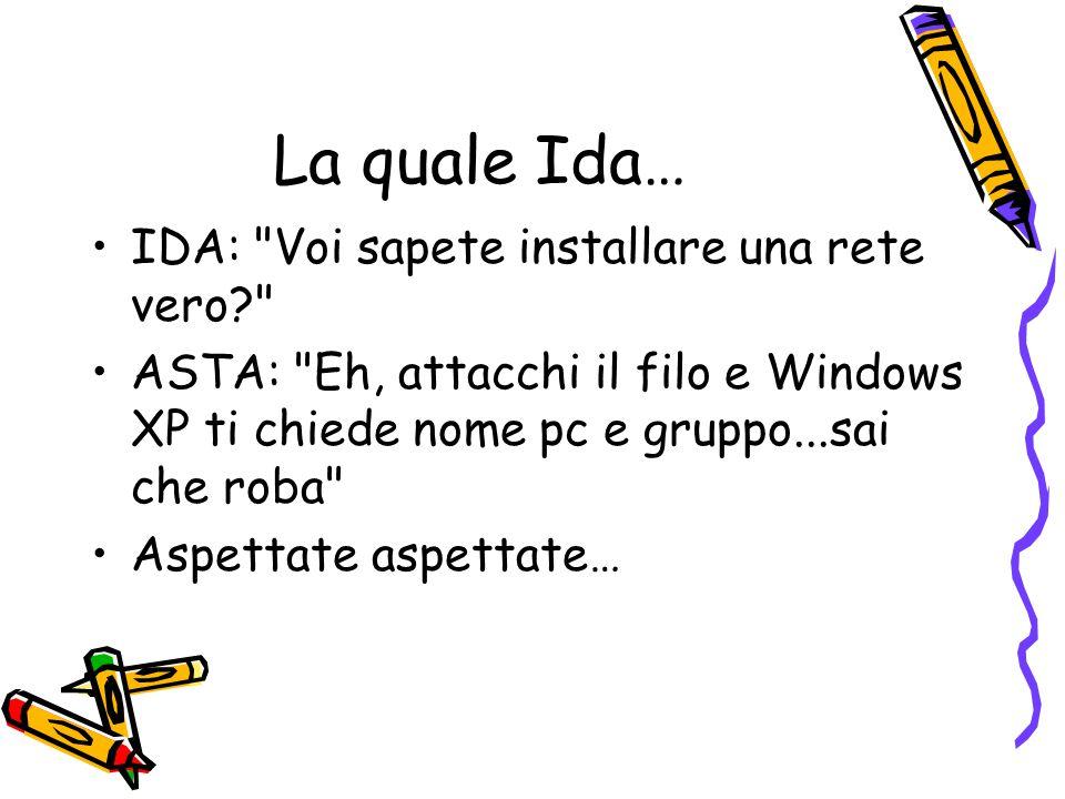 La quale Ida… IDA: Voi sapete installare una rete vero