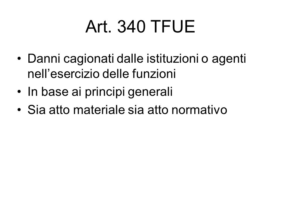 Art. 340 TFUE Danni cagionati dalle istituzioni o agenti nell'esercizio delle funzioni. In base ai principi generali.
