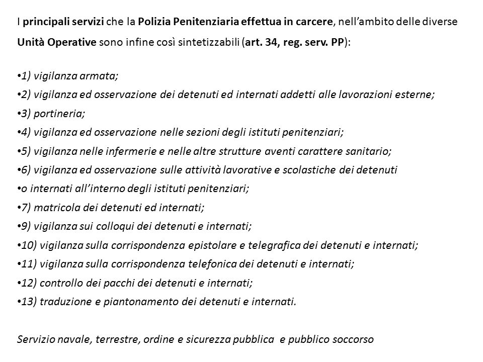 I principali servizi che la Polizia Penitenziaria effettua in carcere, nell'ambito delle diverse Unità Operative sono infine così sintetizzabili (art. 34, reg. serv. PP):
