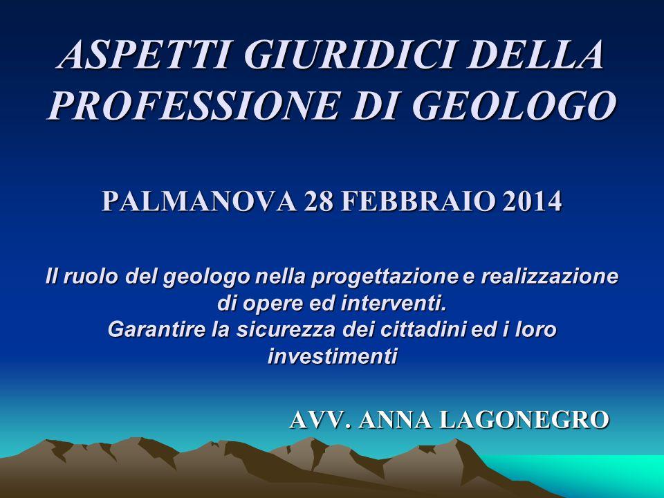 ASPETTI GIURIDICI DELLA PROFESSIONE DI GEOLOGO PALMANOVA 28 FEBBRAIO 2014 Il ruolo del geologo nella progettazione e realizzazione di opere ed interventi. Garantire la sicurezza dei cittadini ed i loro investimenti