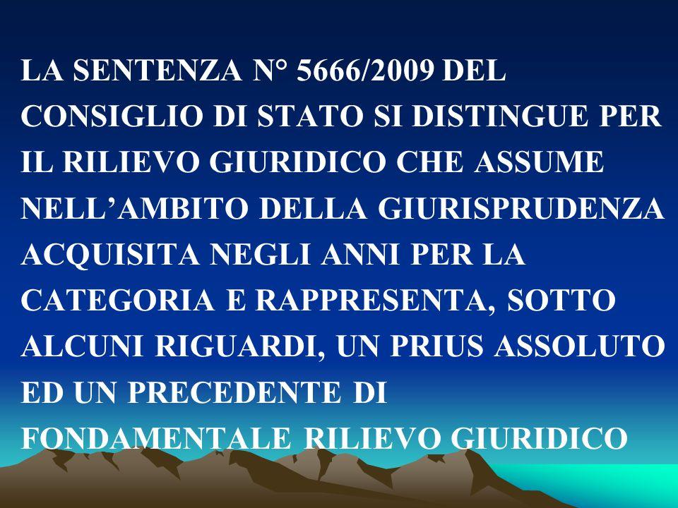 LA SENTENZA N° 5666/2009 DEL CONSIGLIO DI STATO SI DISTINGUE PER IL RILIEVO GIURIDICO CHE ASSUME NELL'AMBITO DELLA GIURISPRUDENZA ACQUISITA NEGLI ANNI PER LA CATEGORIA E RAPPRESENTA, SOTTO ALCUNI RIGUARDI, UN PRIUS ASSOLUTO ED UN PRECEDENTE DI FONDAMENTALE RILIEVO GIURIDICO