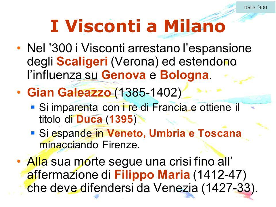 Italia '400 I Visconti a Milano. Nel '300 i Visconti arrestano l'espansione degli Scaligeri (Verona) ed estendono l'influenza su Genova e Bologna.