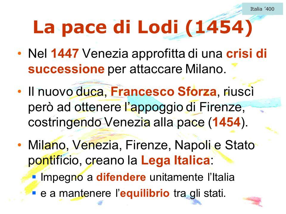 Italia '400 La pace di Lodi (1454) Nel 1447 Venezia approfitta di una crisi di successione per attaccare Milano.
