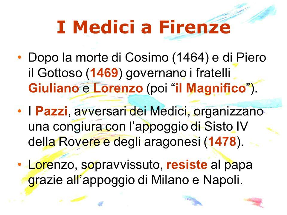 I Medici a Firenze Dopo la morte di Cosimo (1464) e di Piero il Gottoso (1469) governano i fratelli Giuliano e Lorenzo (poi il Magnifico ).