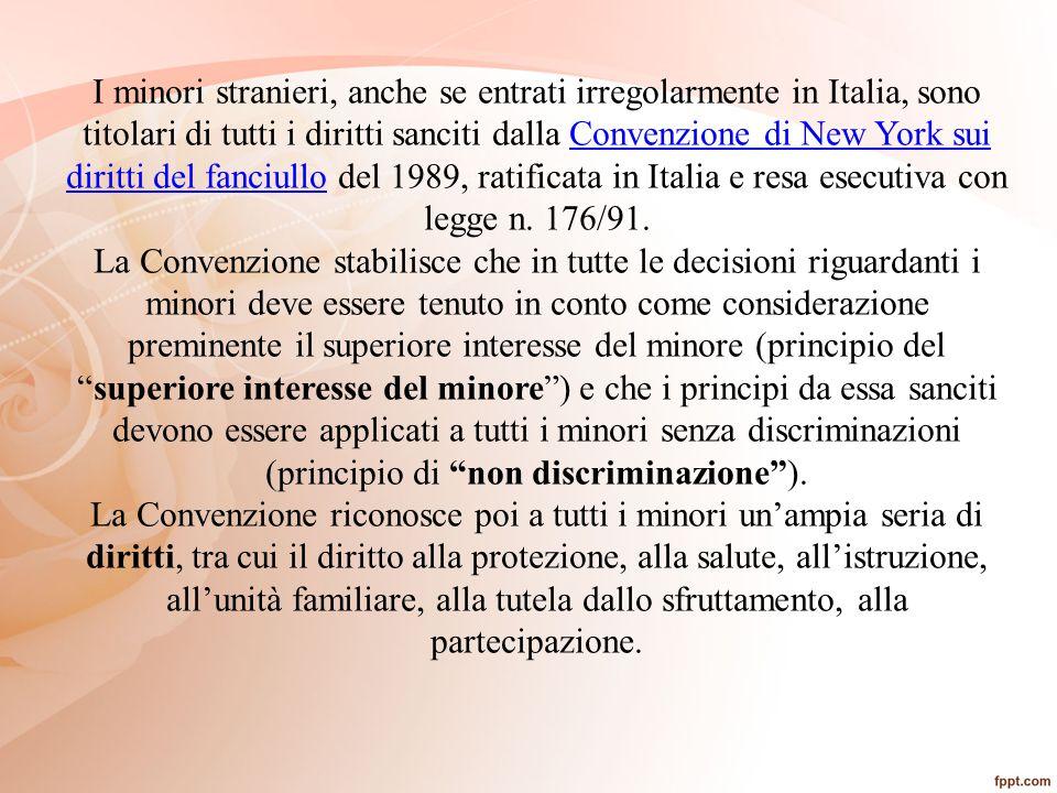 I minori stranieri, anche se entrati irregolarmente in Italia, sono titolari di tutti i diritti sanciti dalla Convenzione di New York sui diritti del fanciullo del 1989, ratificata in Italia e resa esecutiva con legge n. 176/91.