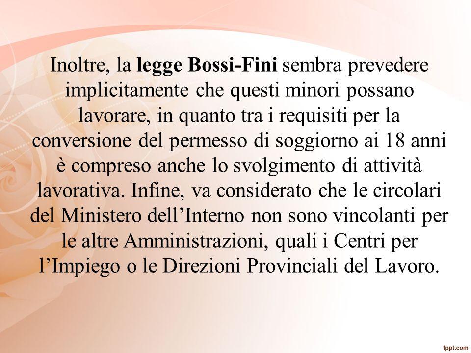 Inoltre, la legge Bossi-Fini sembra prevedere implicitamente che questi minori possano lavorare, in quanto tra i requisiti per la conversione del permesso di soggiorno ai 18 anni è compreso anche lo svolgimento di attività lavorativa.