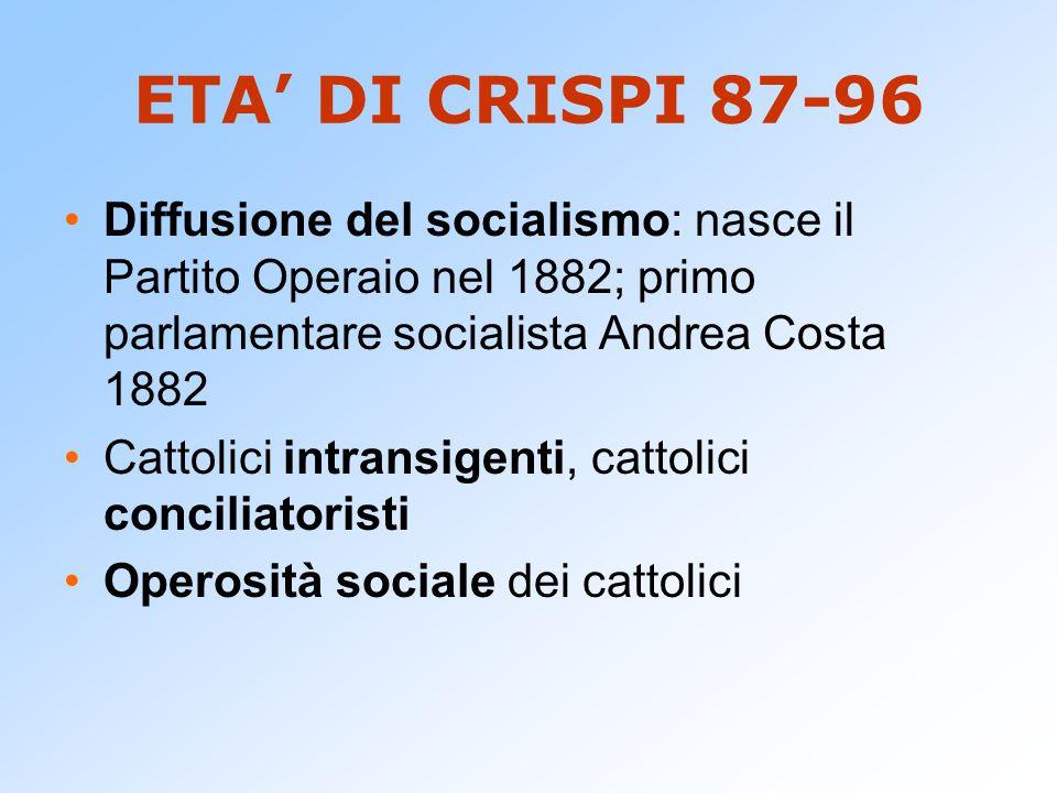 ETA' DI CRISPI 87-96 Diffusione del socialismo: nasce il Partito Operaio nel 1882; primo parlamentare socialista Andrea Costa 1882.