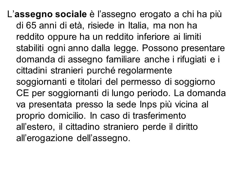 L'assegno sociale è l'assegno erogato a chi ha più di 65 anni di età, risiede in Italia, ma non ha reddito oppure ha un reddito inferiore ai limiti stabiliti ogni anno dalla legge.