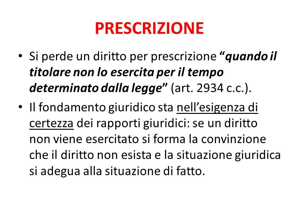 PRESCRIZIONE Si perde un diritto per prescrizione quando il titolare non lo esercita per il tempo determinato dalla legge (art. 2934 c.c.).