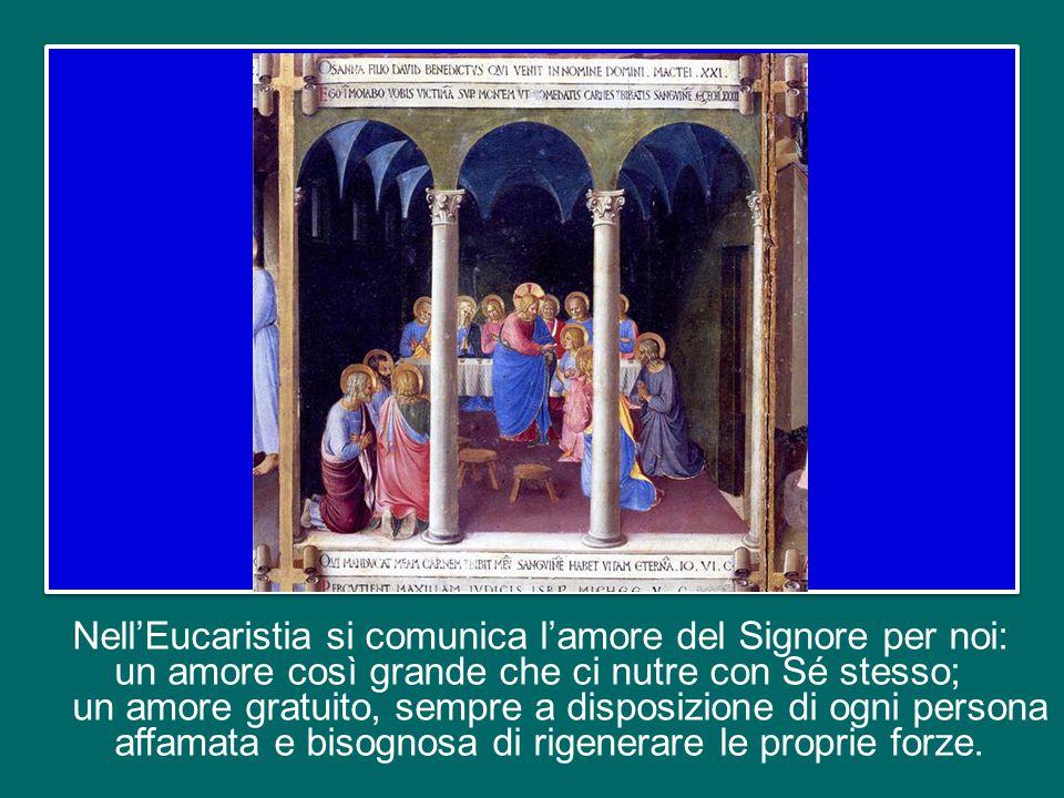 Nell'Eucaristia si comunica l'amore del Signore per noi: un amore così grande che ci nutre con Sé stesso; un amore gratuito, sempre a disposizione di ogni persona affamata e bisognosa di rigenerare le proprie forze.
