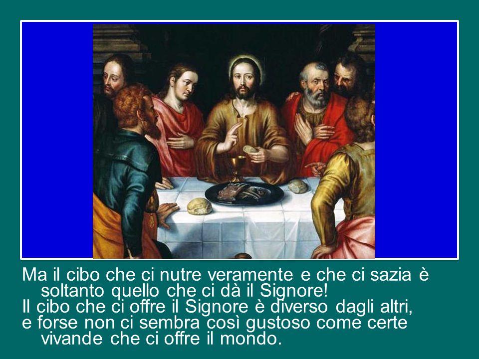 Ma il cibo che ci nutre veramente e che ci sazia è soltanto quello che ci dà il Signore.