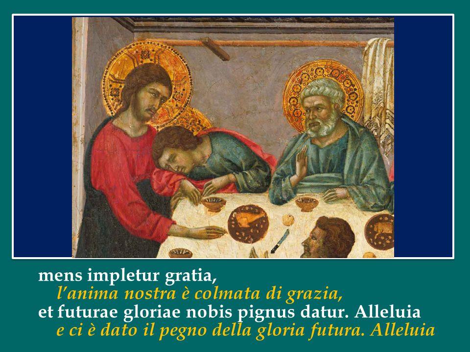 mens impletur gratia, l'anima nostra è colmata di grazia, et futurae gloriae nobis pignus datur. Alleluia.