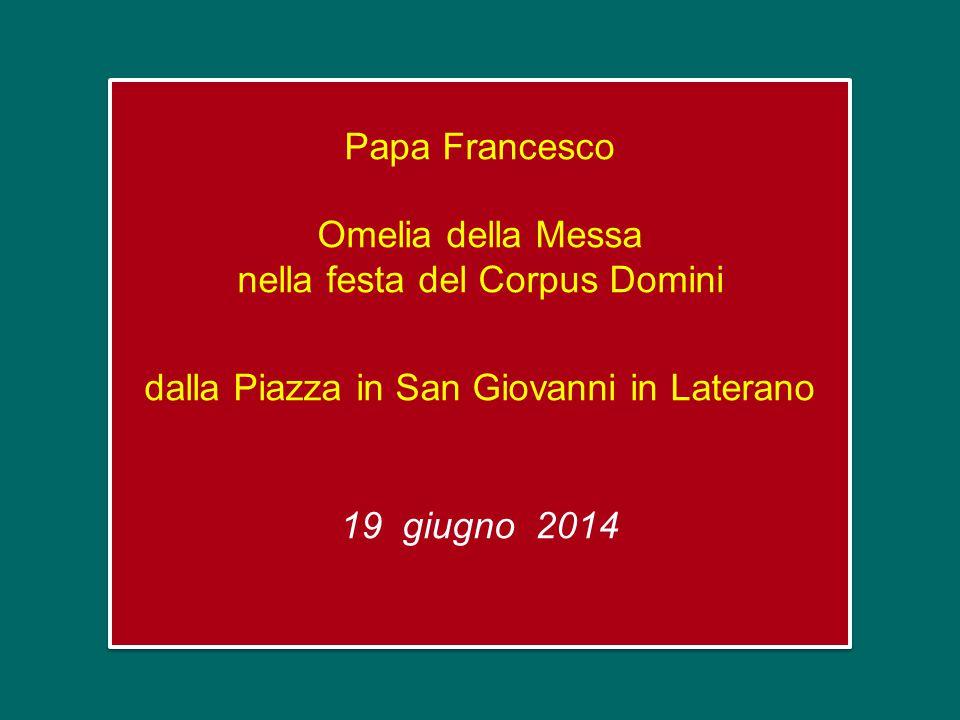 Papa Francesco Omelia della Messa nella festa del Corpus Domini dalla Piazza in San Giovanni in Laterano 19 giugno 2014