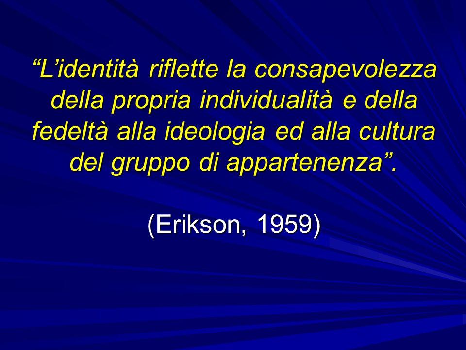 L'identità riflette la consapevolezza della propria individualità e della fedeltà alla ideologia ed alla cultura del gruppo di appartenenza . (Erikson, 1959)