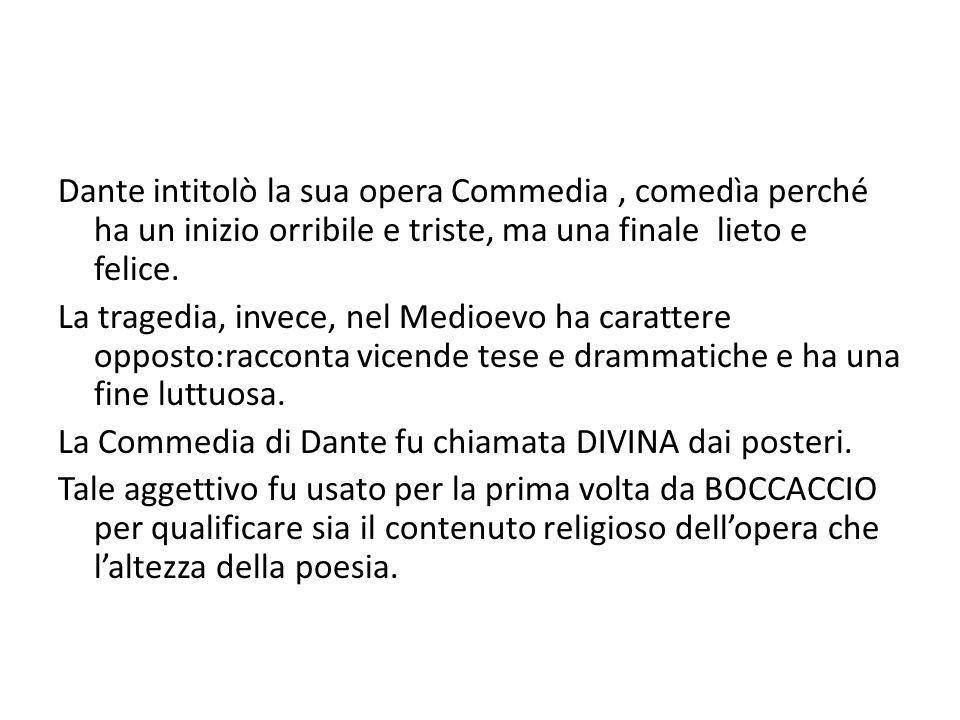 Dante intitolò la sua opera Commedia , comedìa perché ha un inizio orribile e triste, ma una finale lieto e felice.