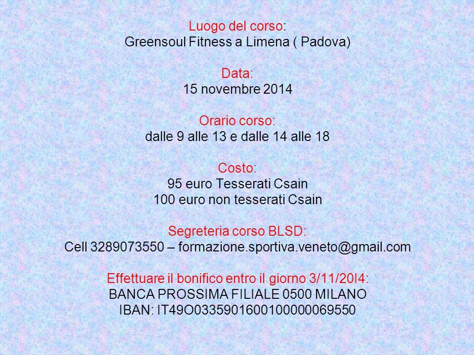 Luogo del corso: Greensoul Fitness a Limena ( Padova) Data: 15 novembre 2014 Orario corso: dalle 9 alle 13 e dalle 14 alle 18 Costo: 95 euro Tesserati Csain 100 euro non tesserati Csain Segreteria corso BLSD: Cell 3289073550 – formazione.sportiva.veneto@gmail.com Effettuare il bonifico entro il giorno 3/11/20I4: BANCA PROSSIMA FILIALE 0500 MILANO IBAN: IT49O0335901600100000069550