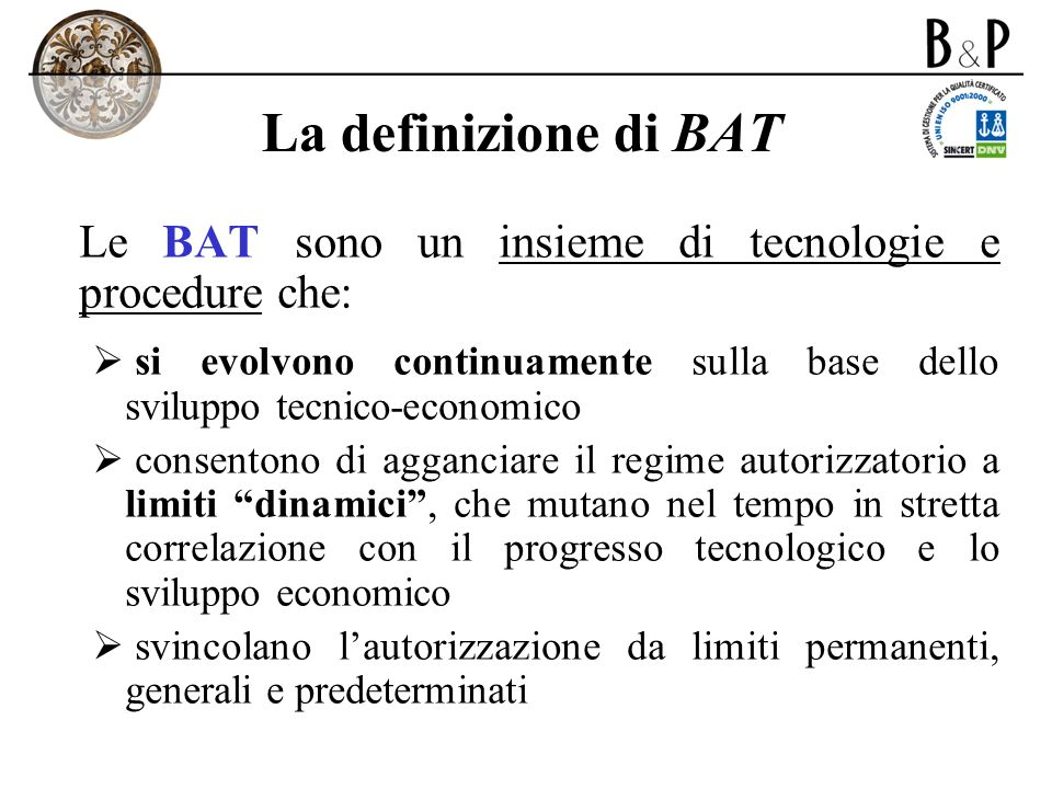 La definizione di BATLe BAT sono un insieme di tecnologie e procedure che: si evolvono continuamente sulla base dello sviluppo tecnico-economico.