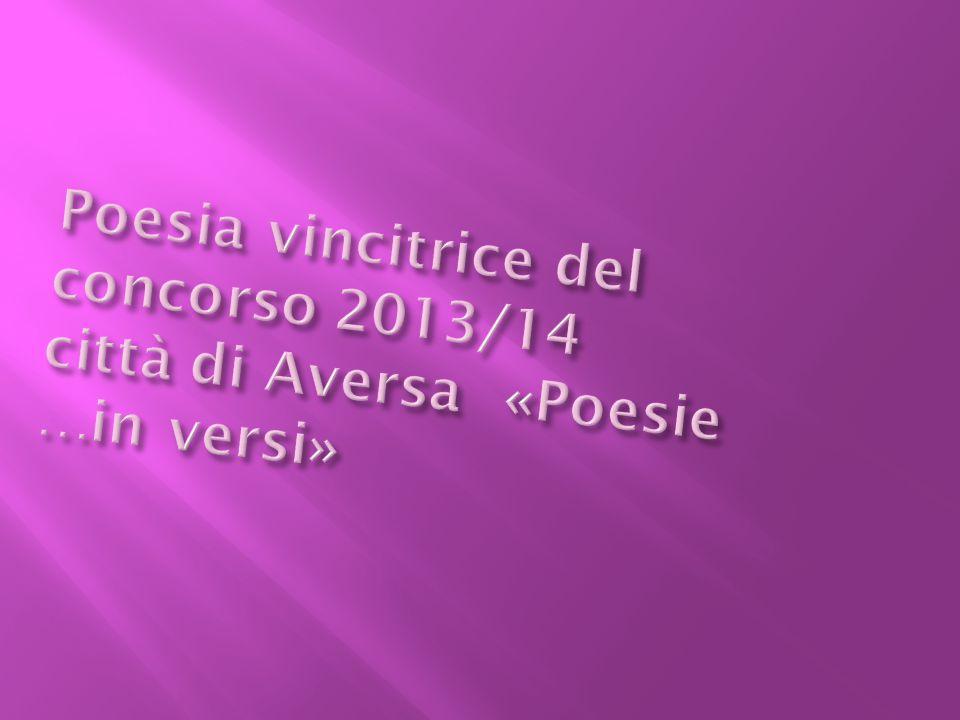 Poesia vincitrice del concorso 2013/14 città di Aversa «Poesie …in versi»